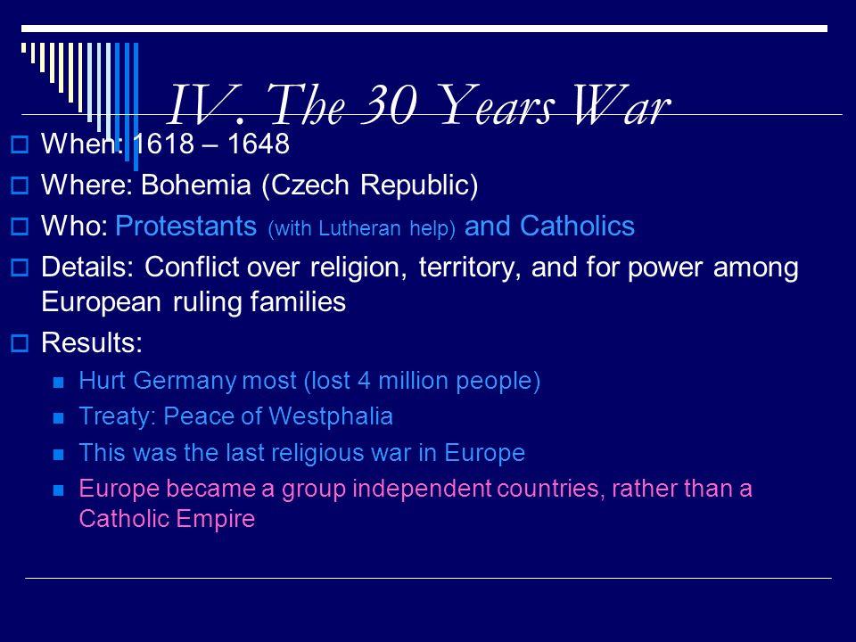 IV. The 30 Years War When: 1618 – 1648 Where: Bohemia (Czech Republic)