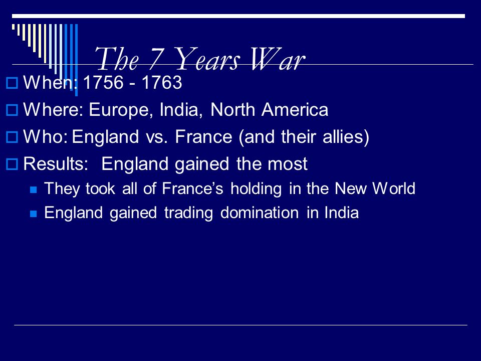 The 7 Years War When: 1756 - 1763 Where: Europe, India, North America