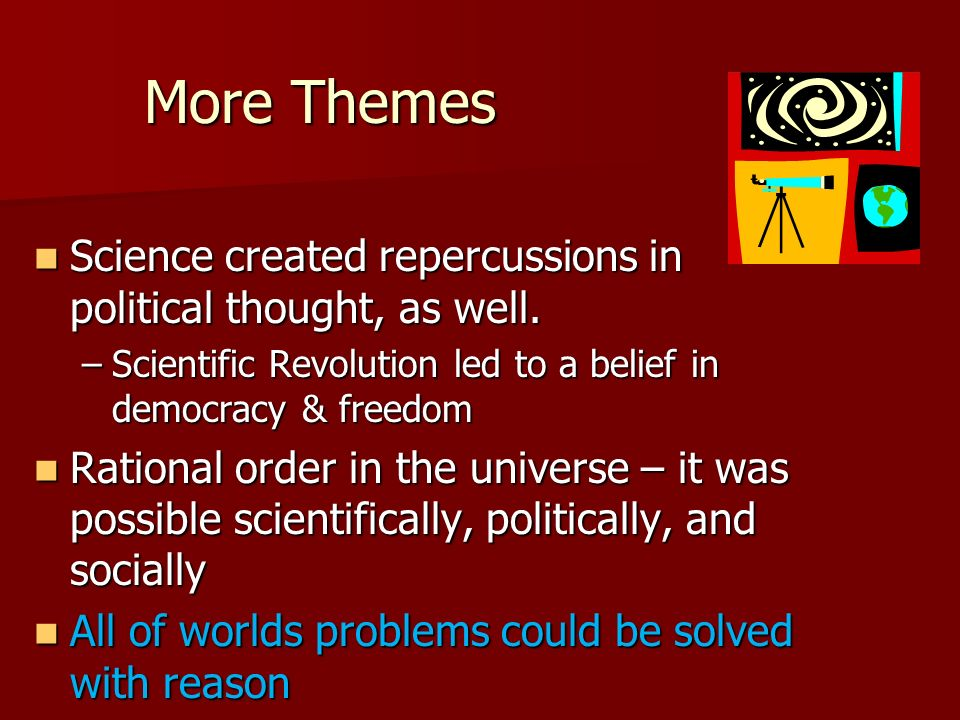 More Themes Science created repercussions in political thought, as well. Scientific Revolution led to a belief in democracy & freedom.