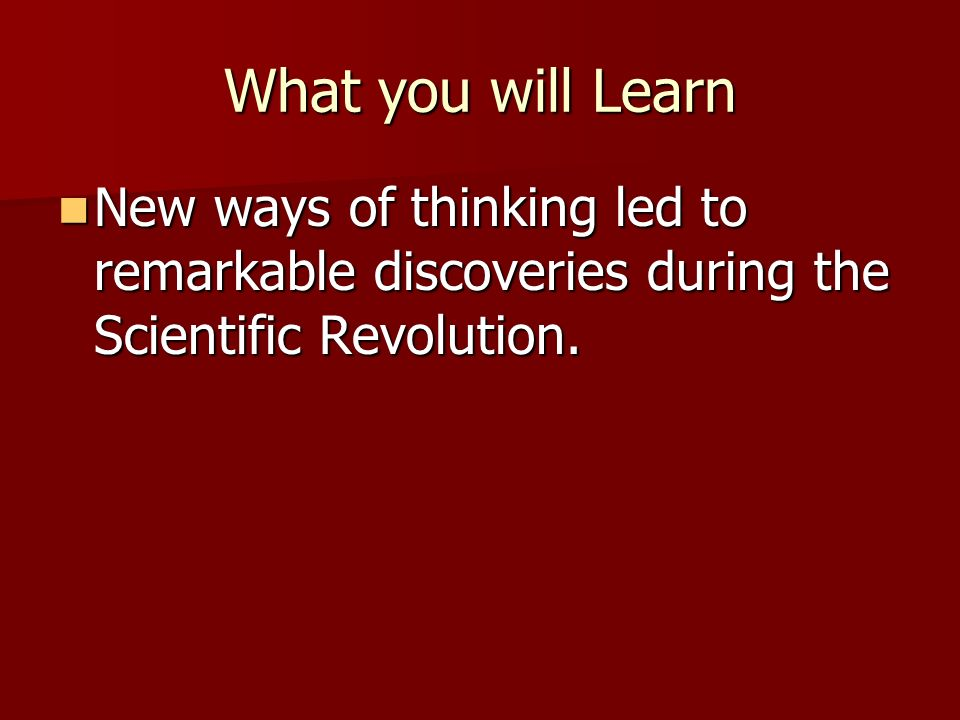 What you will Learn New ways of thinking led to remarkable discoveries during the Scientific Revolution.
