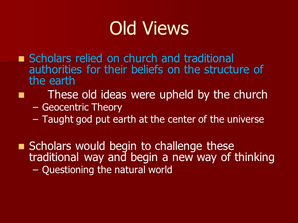 Old Views Scholars relied on church and traditional authorities for their beliefs on the structure of the earth.