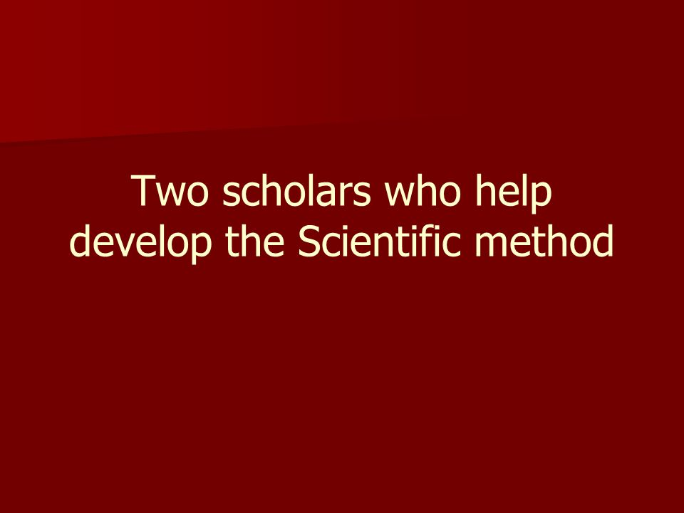 Two scholars who help develop the Scientific method