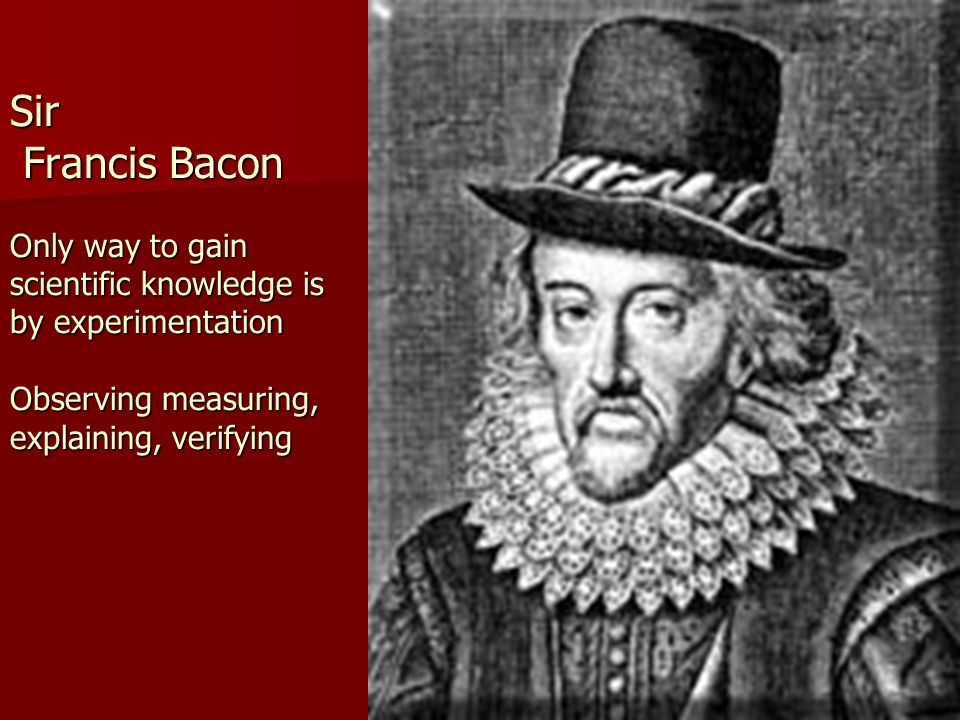 Sir Francis Bacon Only way to gain scientific knowledge is by experimentation Observing measuring, explaining, verifying