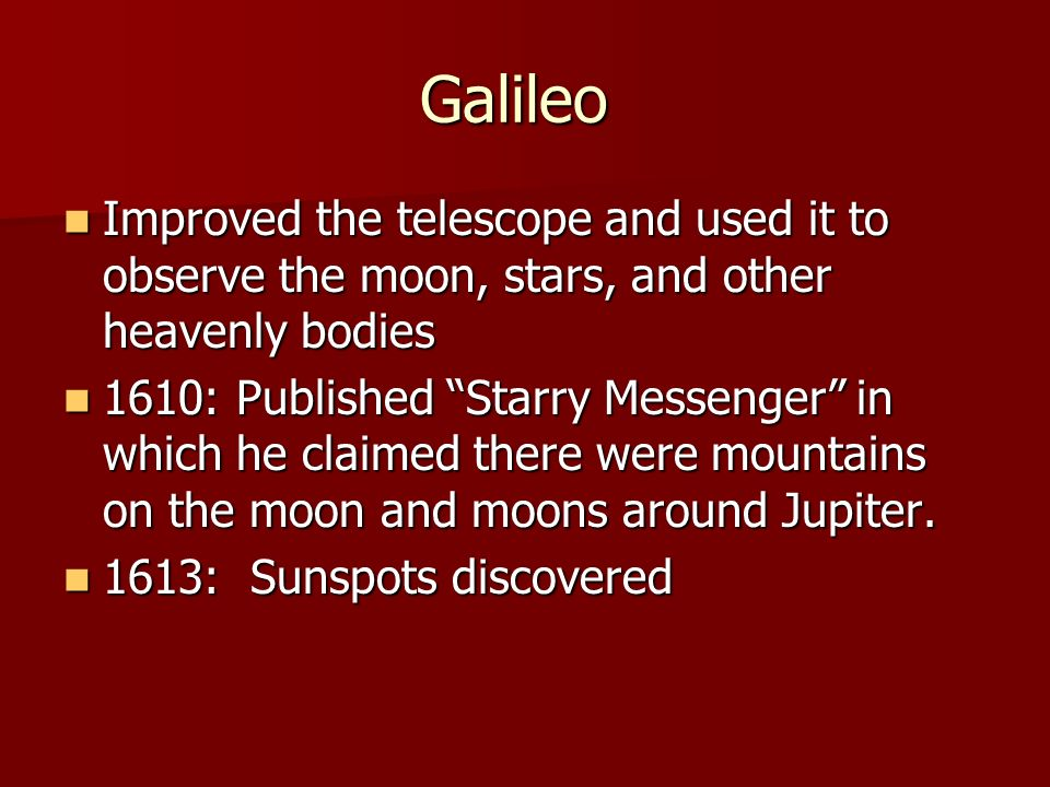 Galileo Improved the telescope and used it to observe the moon, stars, and other heavenly bodies.