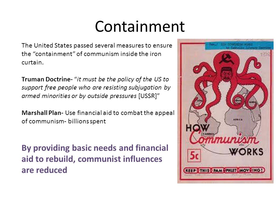 us policy of containment of communism 3 the policy of containment influenced the cold war in a negative way by increasing the tensions primarily between the us and russia through president truman's contaiment speech, he influenced the american government to break free from isolationism and stop the threat of spreading communism in europe.