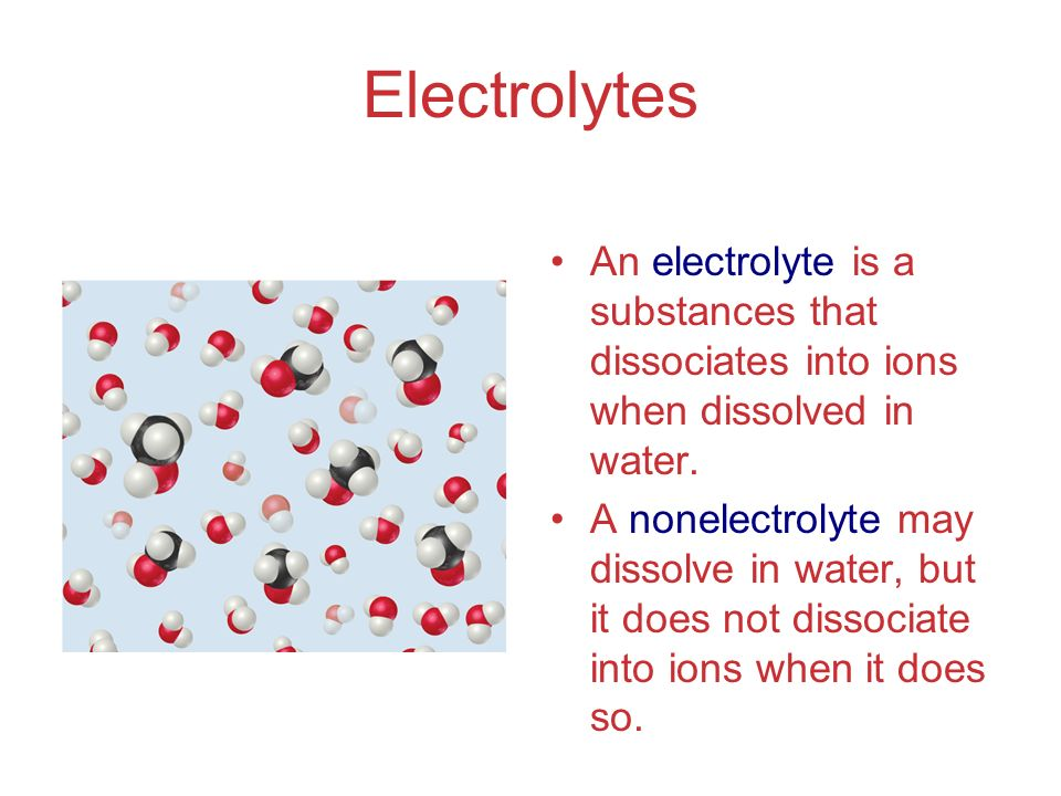 Electrolytes An electrolyte is a substances that dissociates into ions when dissolved in water.