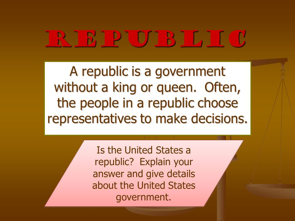 Republic A republic is a government without a king or queen. Often, the people in a republic choose representatives to make decisions.