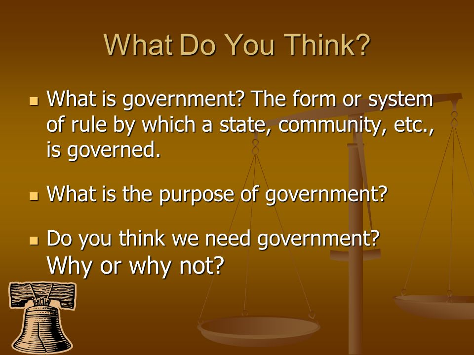 What Do You Think What is government The form or system of rule by which a state, community, etc., is governed.