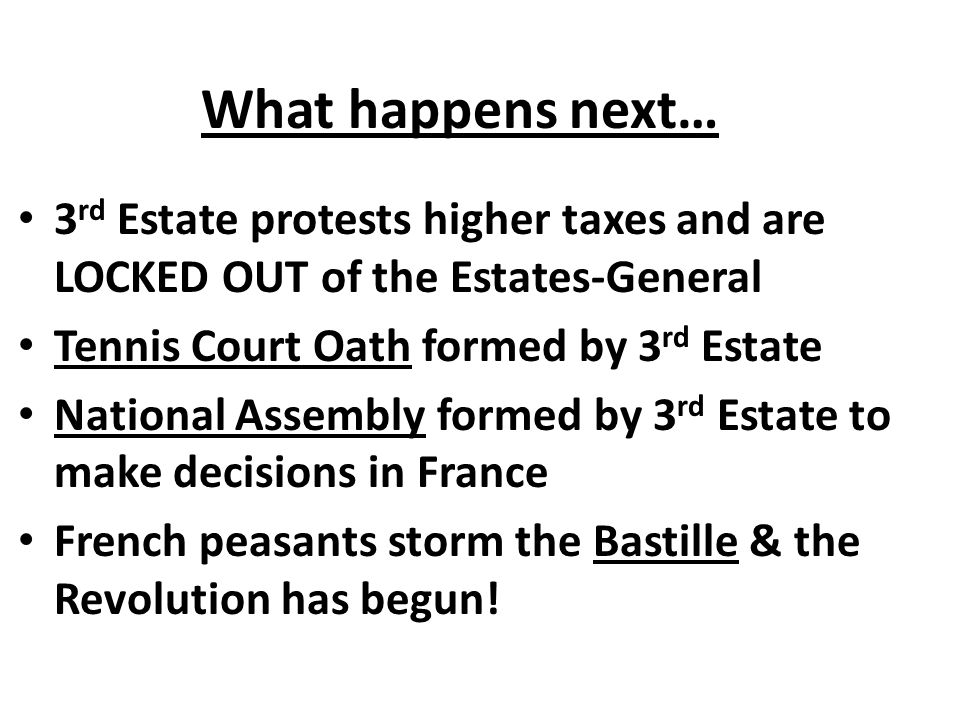 What happens next… 3rd Estate protests higher taxes and are LOCKED OUT of the Estates-General. Tennis Court Oath formed by 3rd Estate.