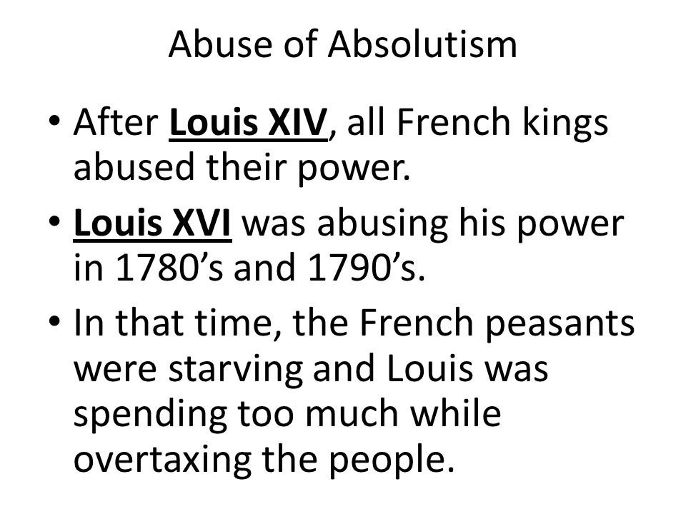 Abuse of Absolutism After Louis XIV, all French kings abused their power. Louis XVI was abusing his power in 1780's and 1790's.