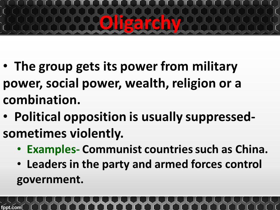 Oligarchy The group gets its power from military power, social power, wealth, religion or a combination.
