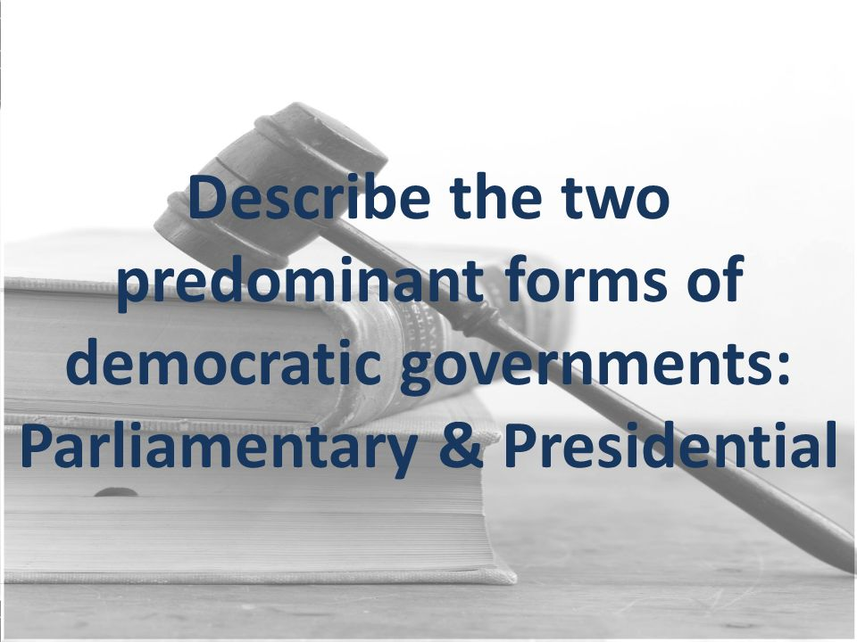 Describe the two predominant forms of democratic governments: Parliamentary & Presidential