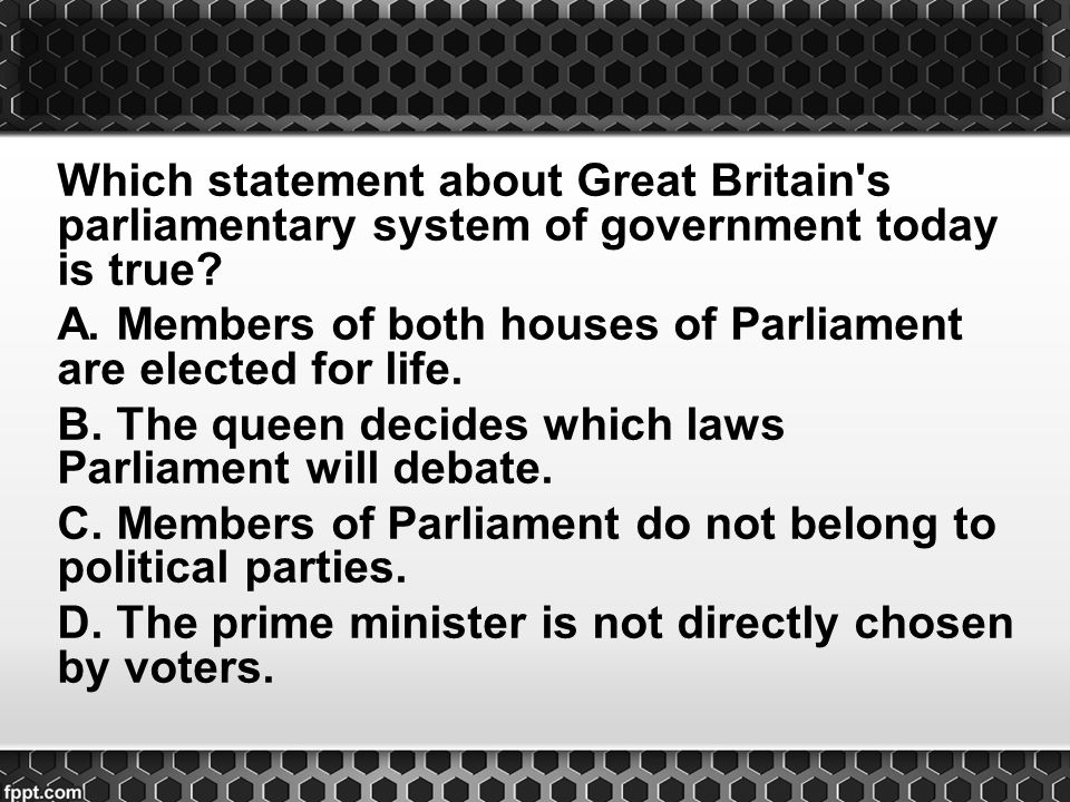 Which statement about Great Britain s parliamentary system of government today is true