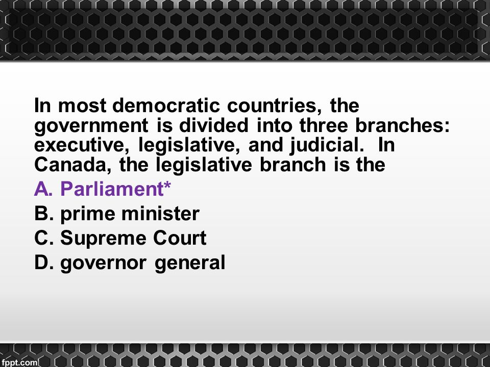 In most democratic countries, the government is divided into three branches: executive, legislative, and judicial. In Canada, the legislative branch is the