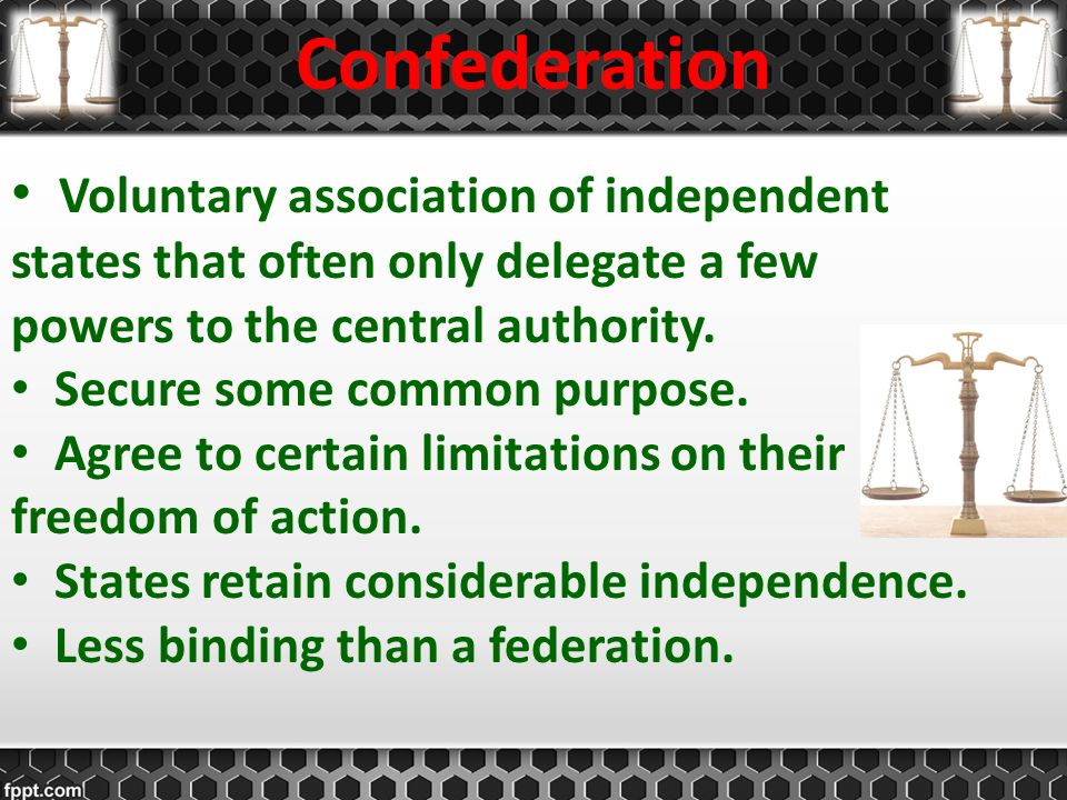 Confederation Voluntary association of independent states that often only delegate a few powers to the central authority.