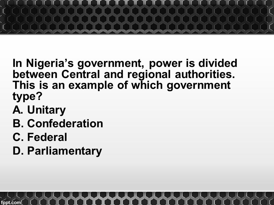 In Nigeria's government, power is divided between Central and regional authorities. This is an example of which government type