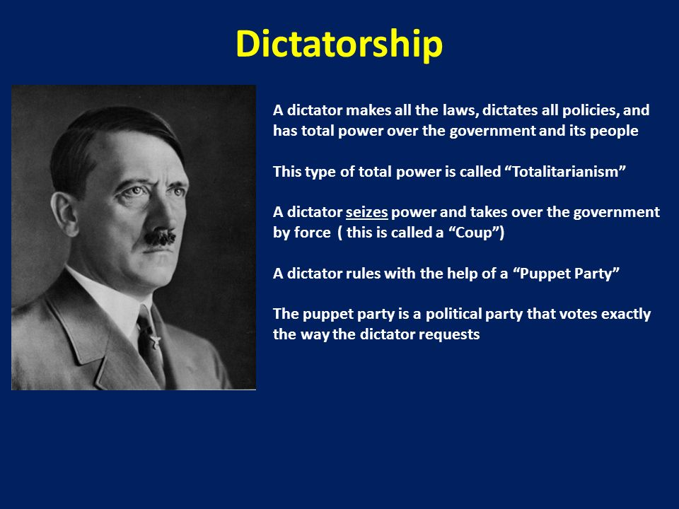 Dictatorship A dictator makes all the laws, dictates all policies, and has total power over the government and its people.