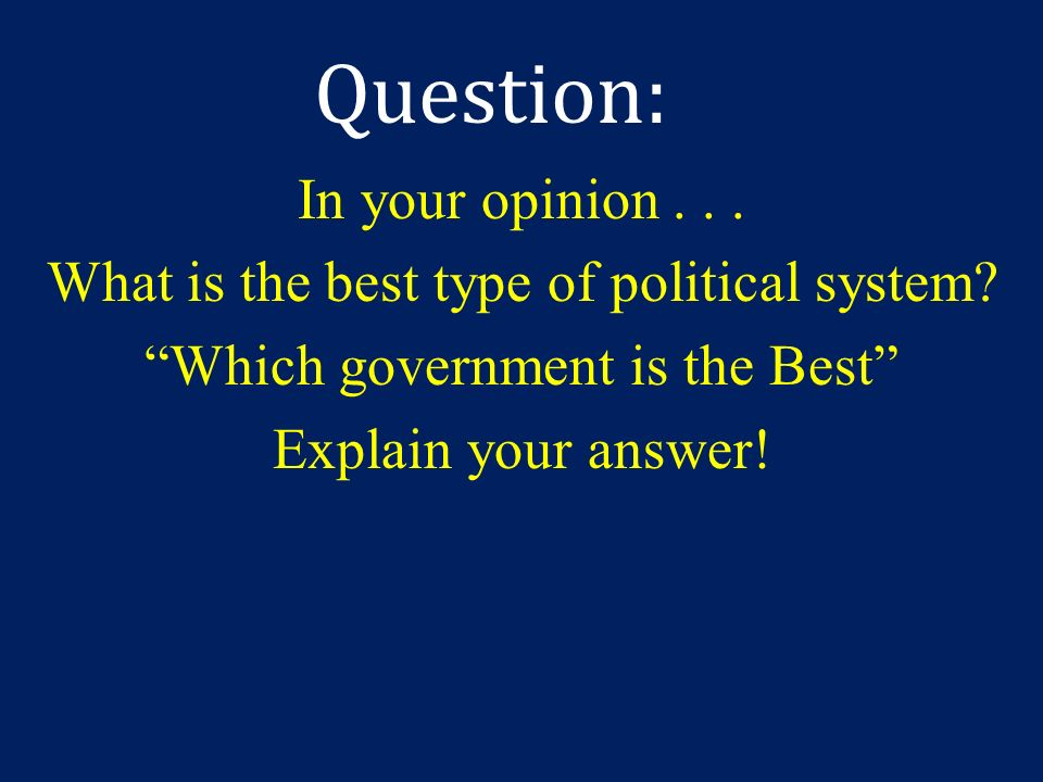 Question: In your opinion . What is the best type of political system.