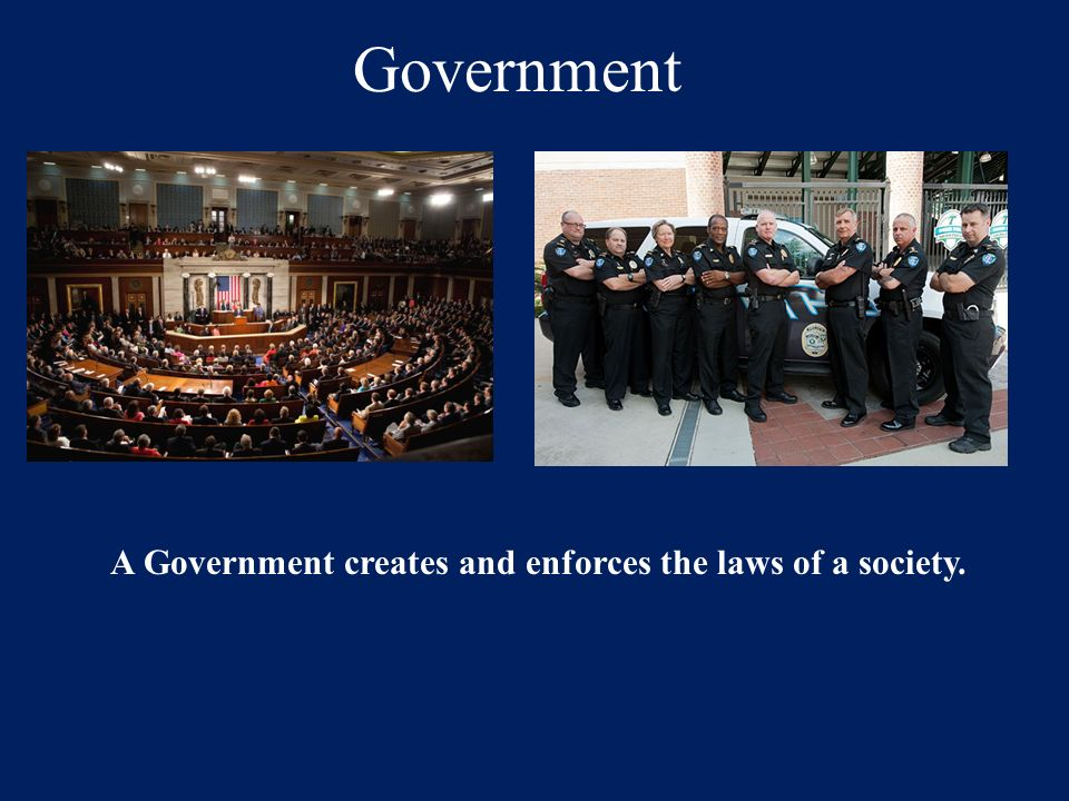 A Government creates and enforces the laws of a society.