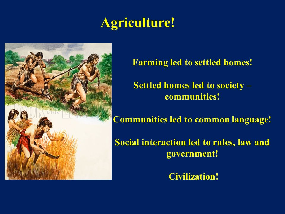 Agriculture! Farming led to settled homes!
