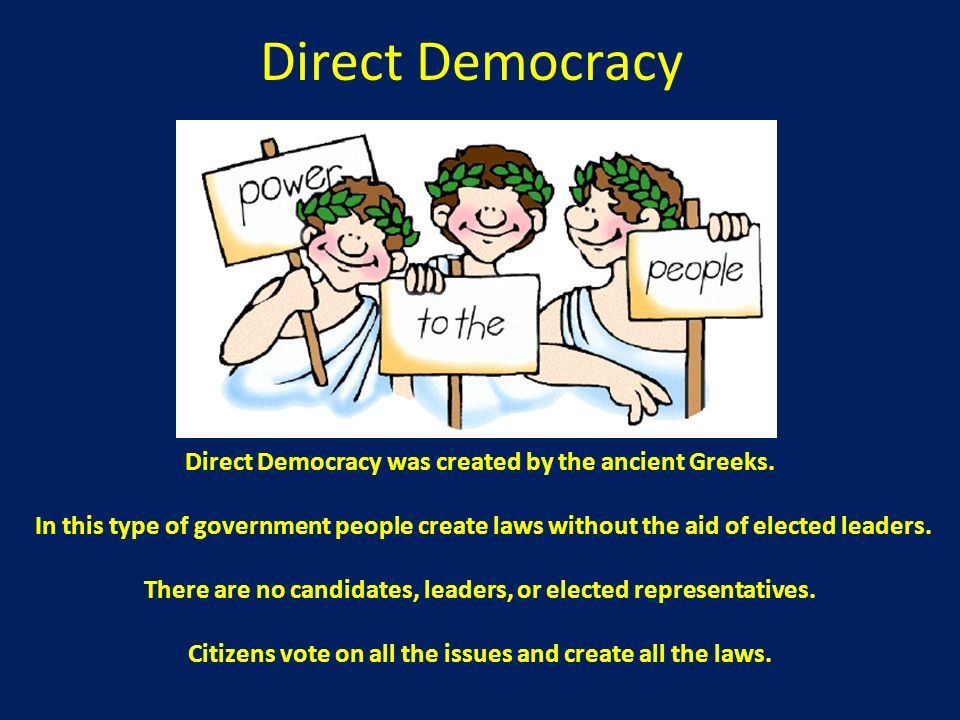 Direct Democracy Direct Democracy was created by the ancient Greeks.
