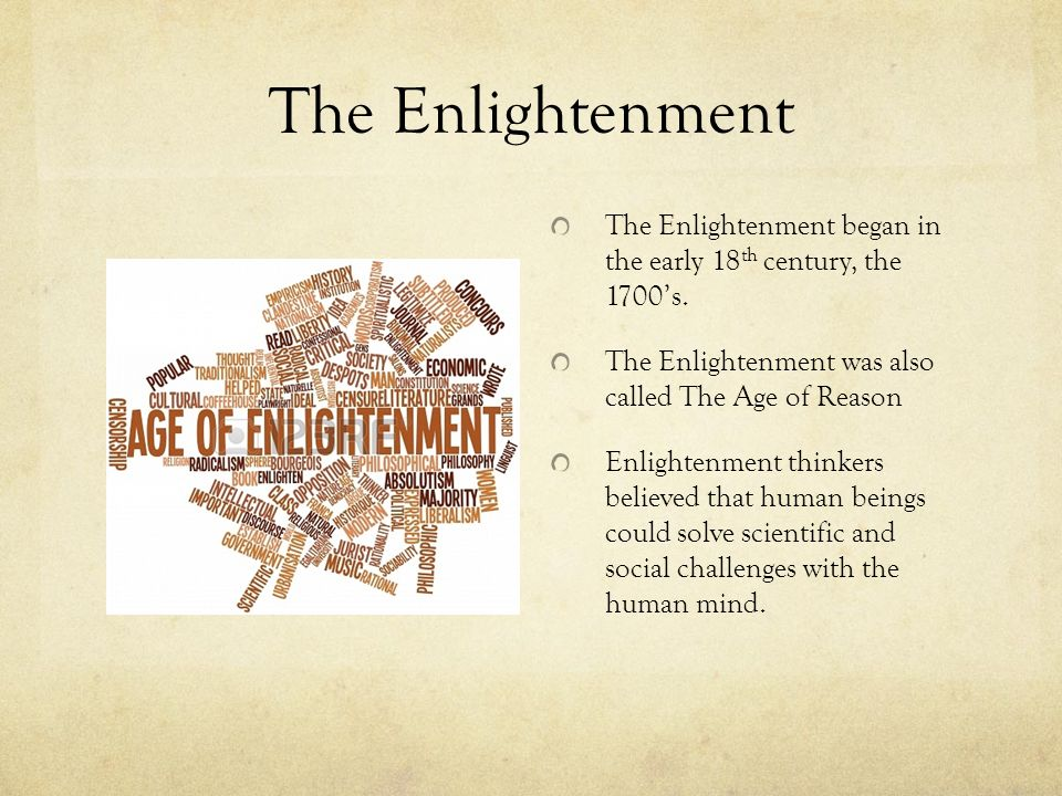 The Enlightenment The Enlightenment began in the early 18th century, the 1700's. The Enlightenment was also called The Age of Reason.
