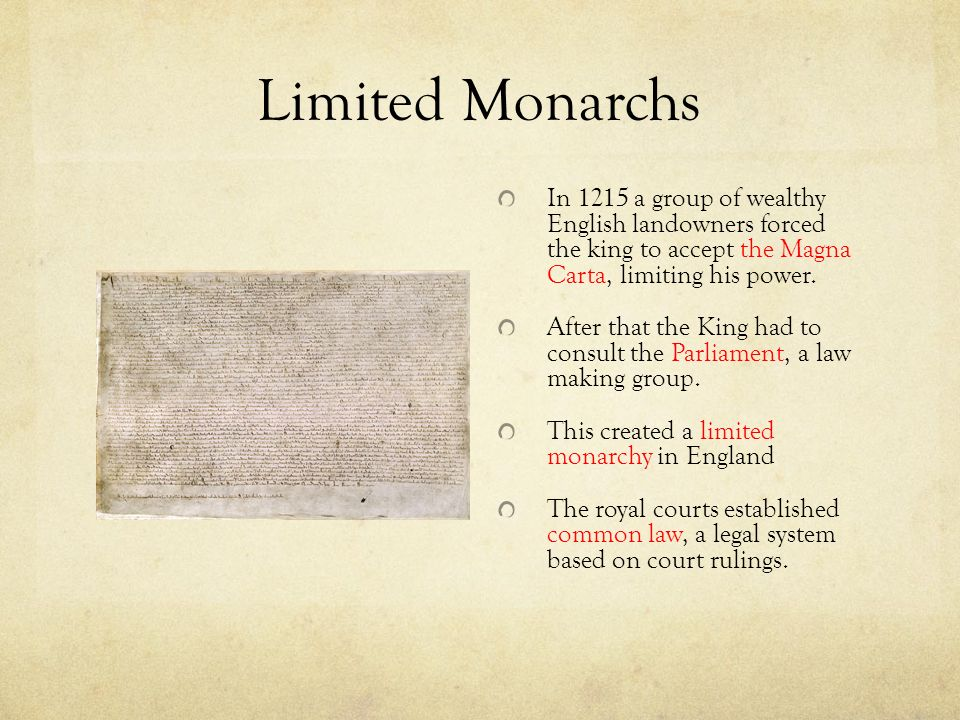 Limited Monarchs In 1215 a group of wealthy English landowners forced the king to accept the Magna Carta, limiting his power.