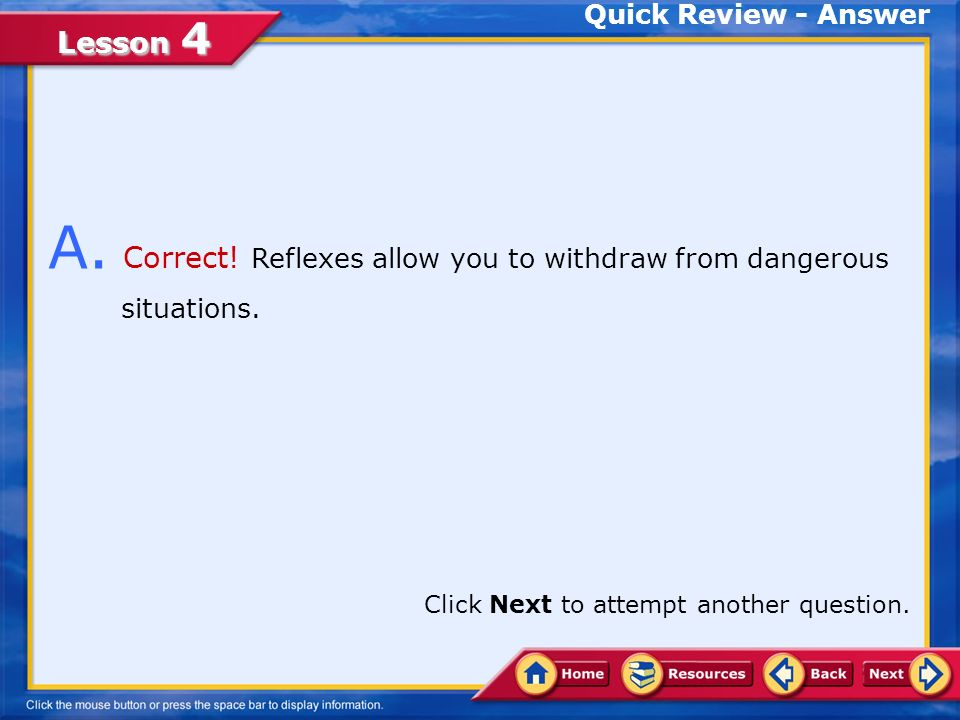 A. Correct! Reflexes allow you to withdraw from dangerous situations.