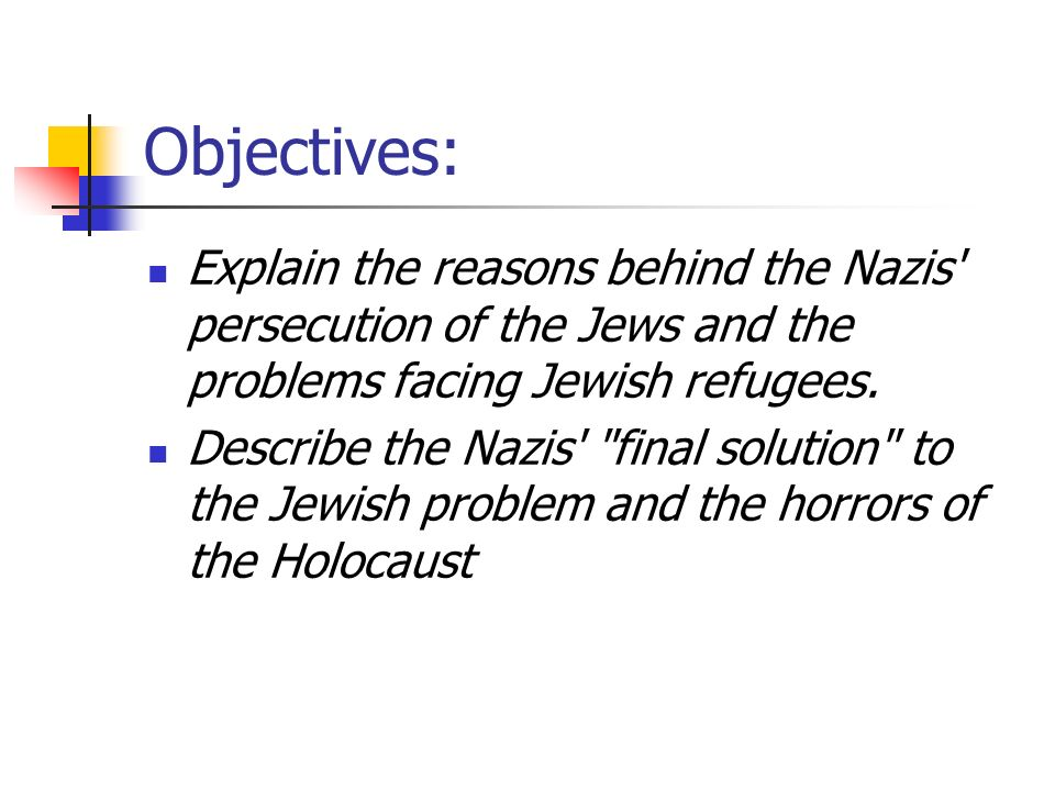 Objectives: Explain the reasons behind the Nazis persecution of the Jews and the problems facing Jewish refugees.