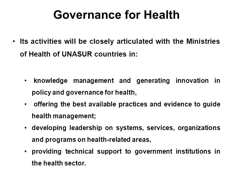 Governance for Health Its activities will be closely articulated with the Ministries of Health of UNASUR countries in: