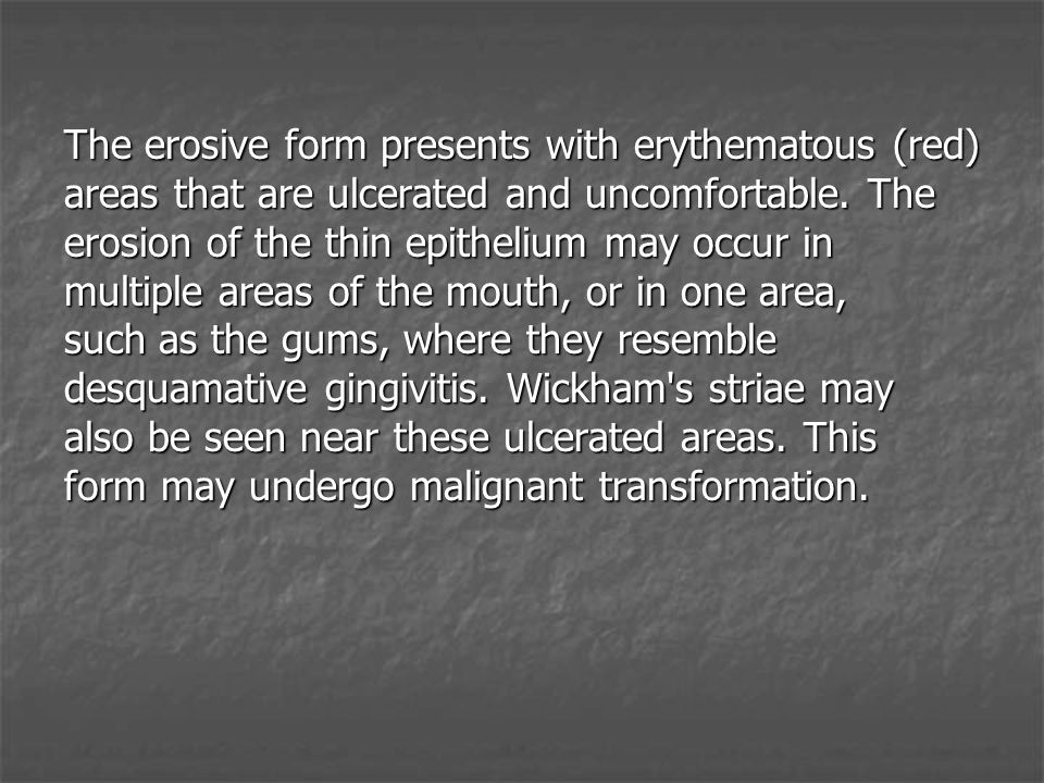 The erosive form presents with erythematous (red) areas that are ulcerated and uncomfortable.