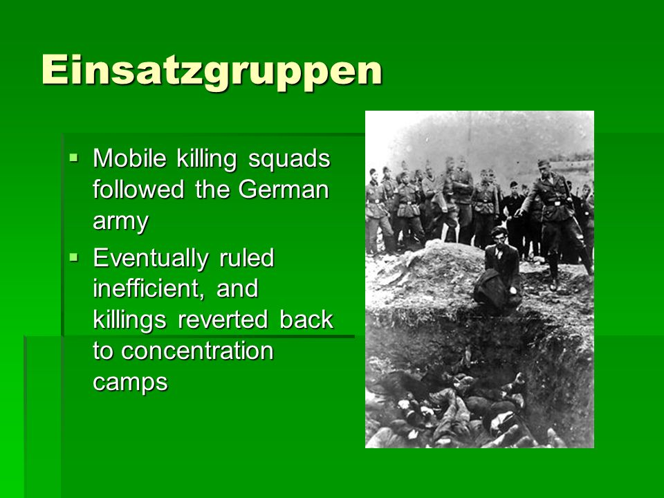 einzatsgruppen mobile killing squads German mobile killing squads, called special duty units (einsatzgruppen), are assigned to kill jews during the invasion of the soviet union these squads follow the german army, as it advances deep into soviet territory, and carry out mass-murder operations.