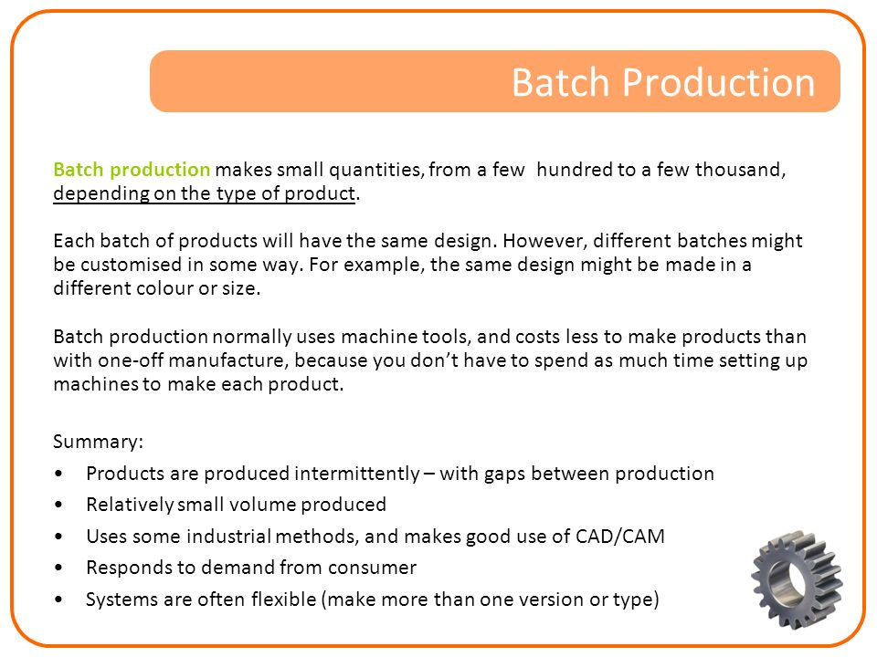 the purpose and advantages of batch production Batch production is a technique used in manufacturing, in which the object in  question is  there are several advantages of batch production it can reduce  initial capital outlay (the cost of setting up the machines) because a single  production.