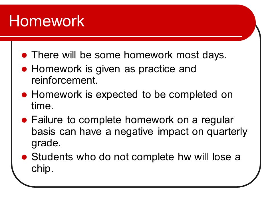 Homework There will be some homework most days.
