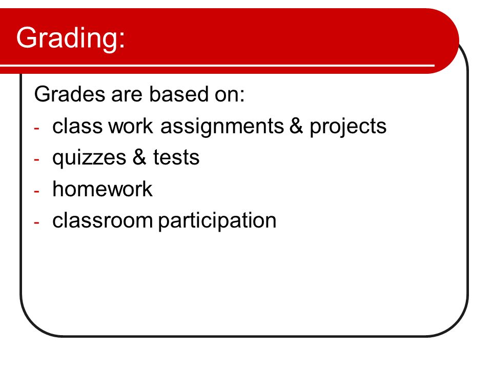 Grading: Grades are based on: class work assignments & projects