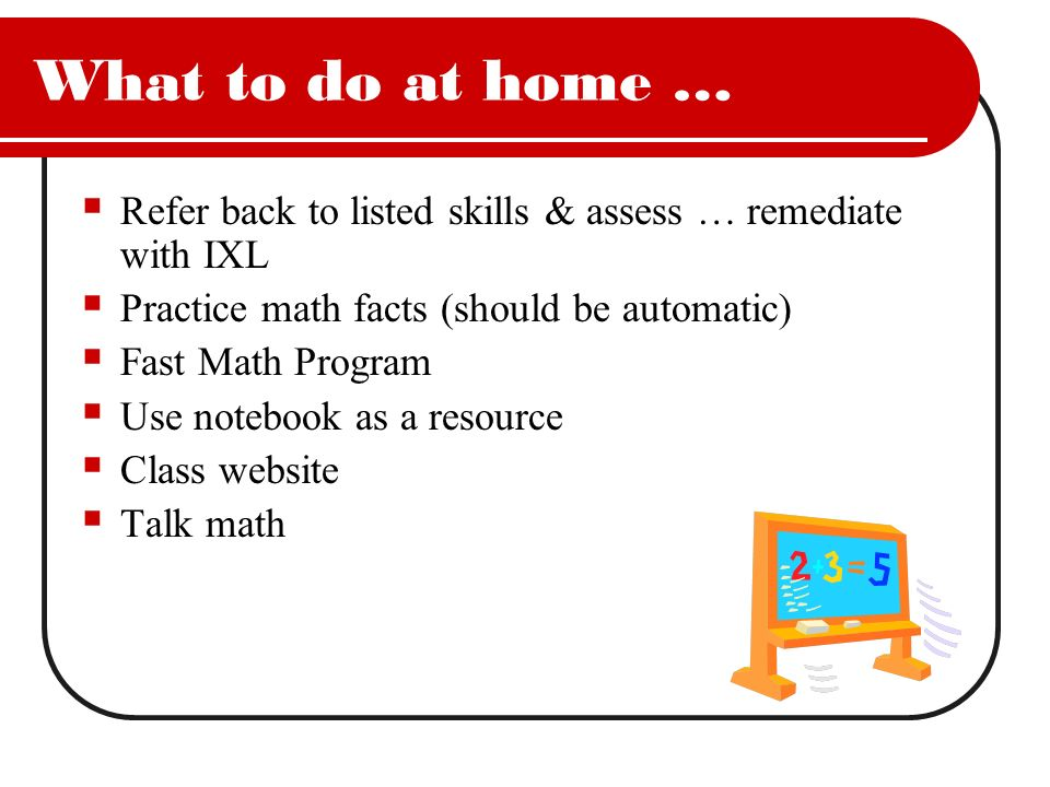 What to do at home … Refer back to listed skills & assess … remediate with IXL. Practice math facts (should be automatic)