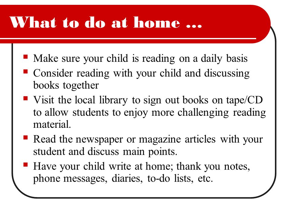 What to do at home … Make sure your child is reading on a daily basis