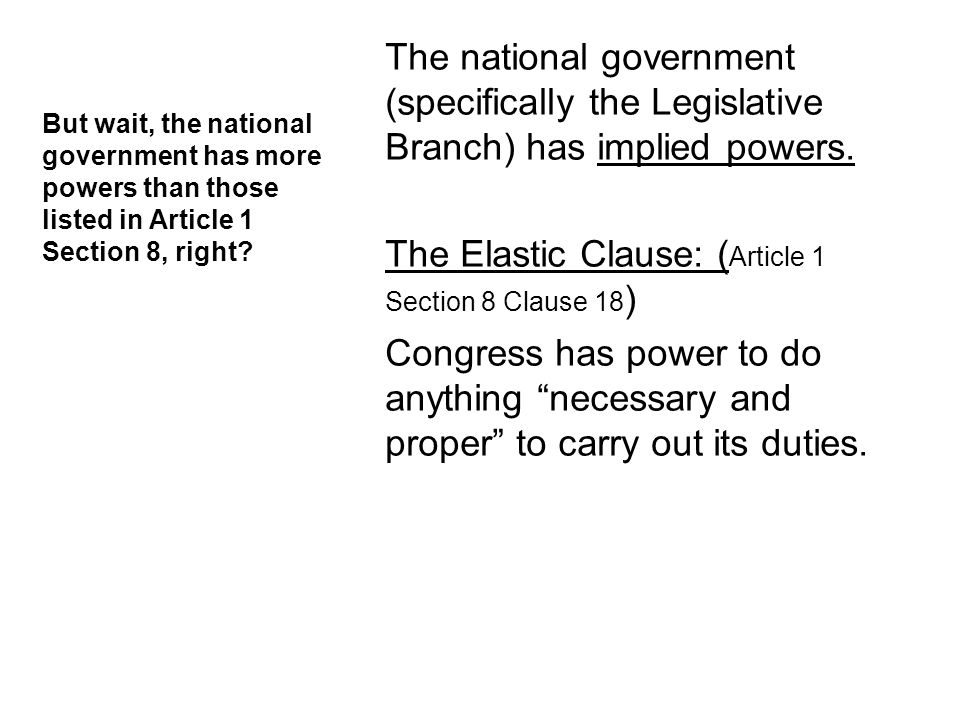 The national government (specifically the Legislative Branch) has implied powers. The Elastic Clause: (Article 1 Section 8 Clause 18) Congress has power to do anything necessary and proper to carry out its duties.