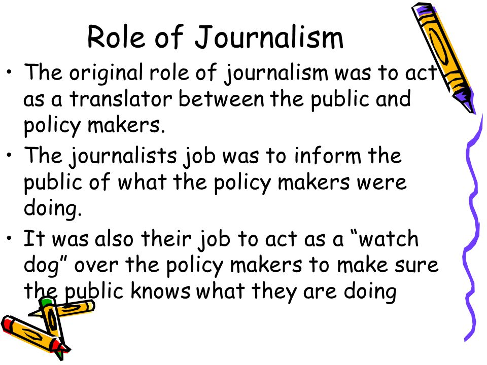 role and purpose of journalism An expanded purpose for journalism (this post) it could be the new re-branding of journalism's role in society, but the idea faces many challenges.