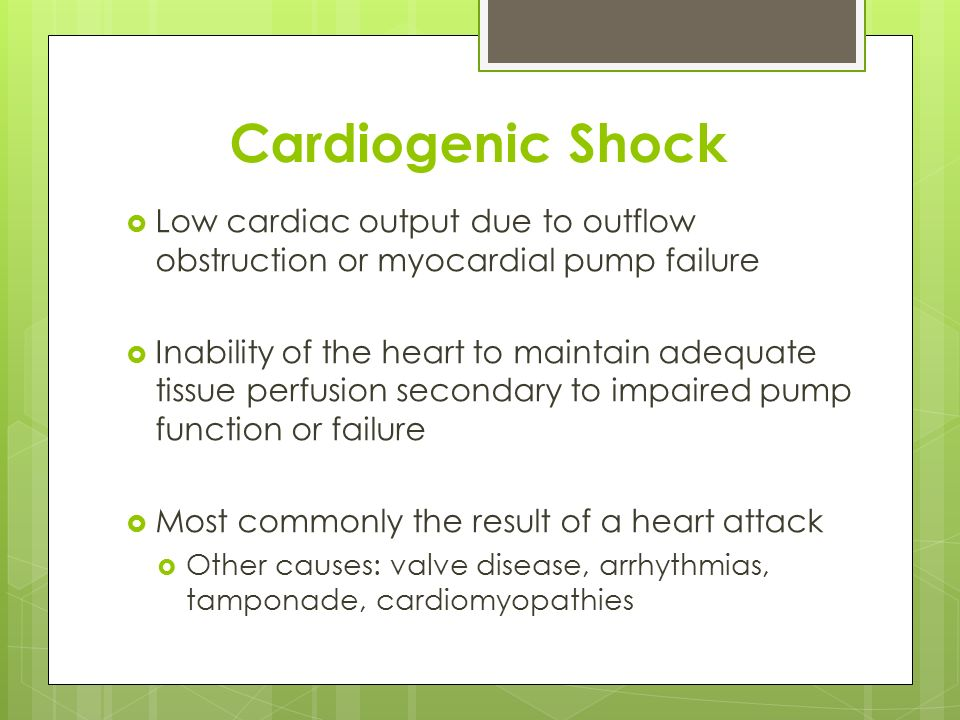 Cardiogenic Shock Low cardiac output due to outflow obstruction or myocardial pump failure.