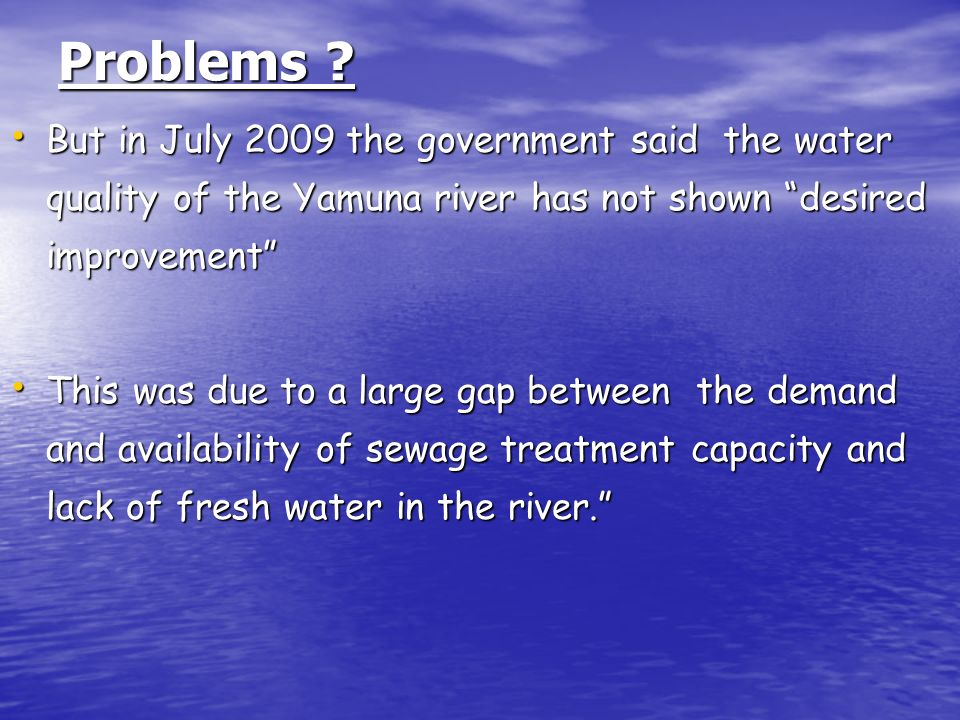 Problems But in July 2009 the government said the water quality of the Yamuna river has not shown desired improvement