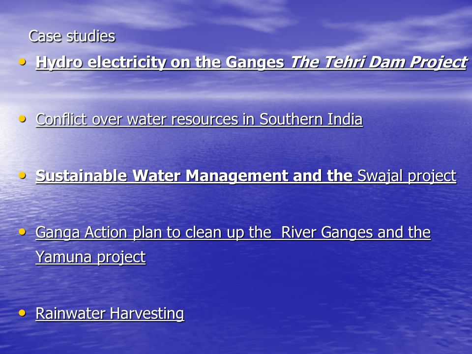 Case studies Hydro electricity on the Ganges The Tehri Dam Project. Conflict over water resources in Southern India.