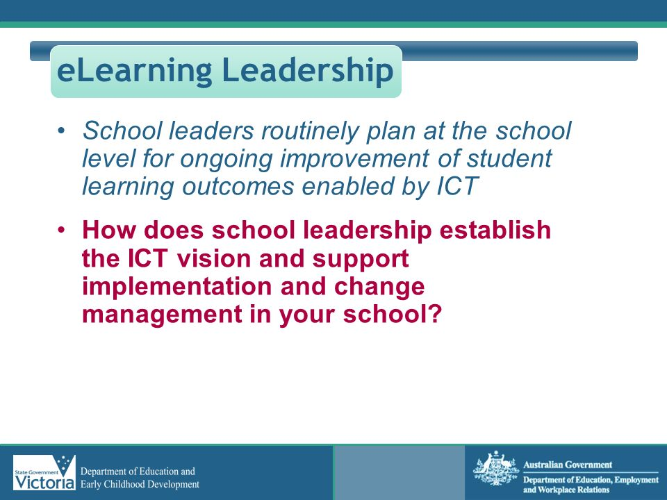 eLearning Leadership School leaders routinely plan at the school level for ongoing improvement of student learning outcomes enabled by ICT.