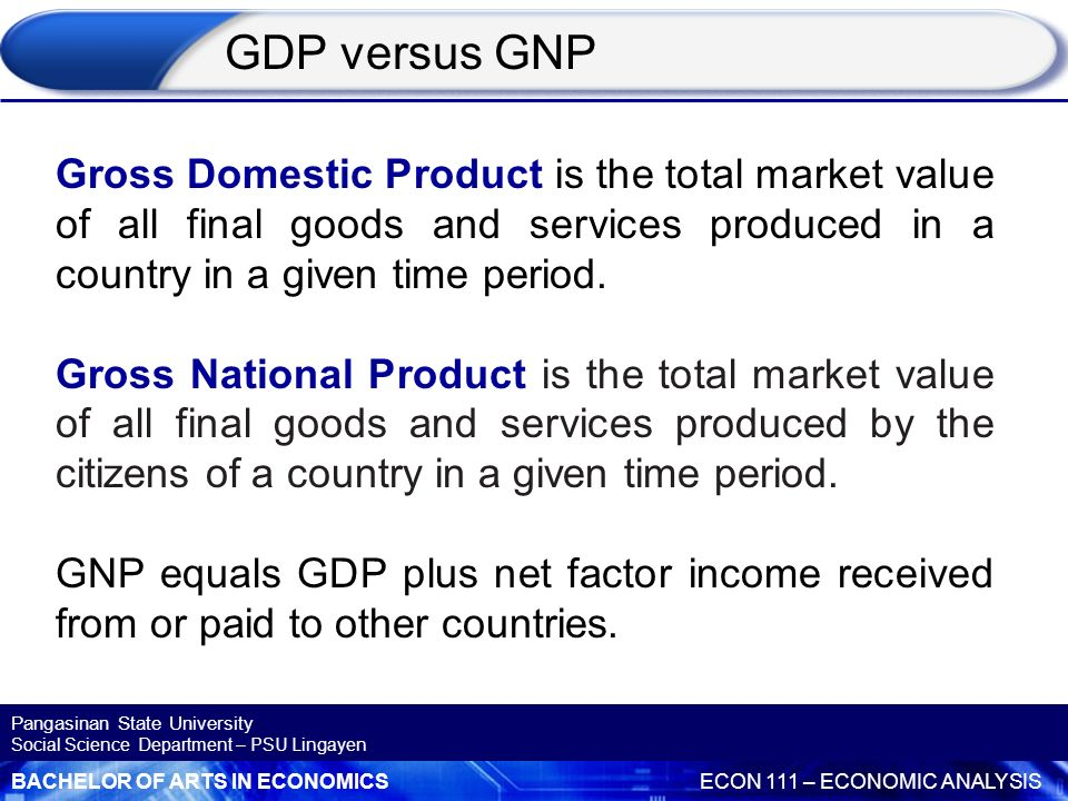 GDP versus GNP Gross Domestic Product is the total market value of all final goods and services produced in a country in a given time period.