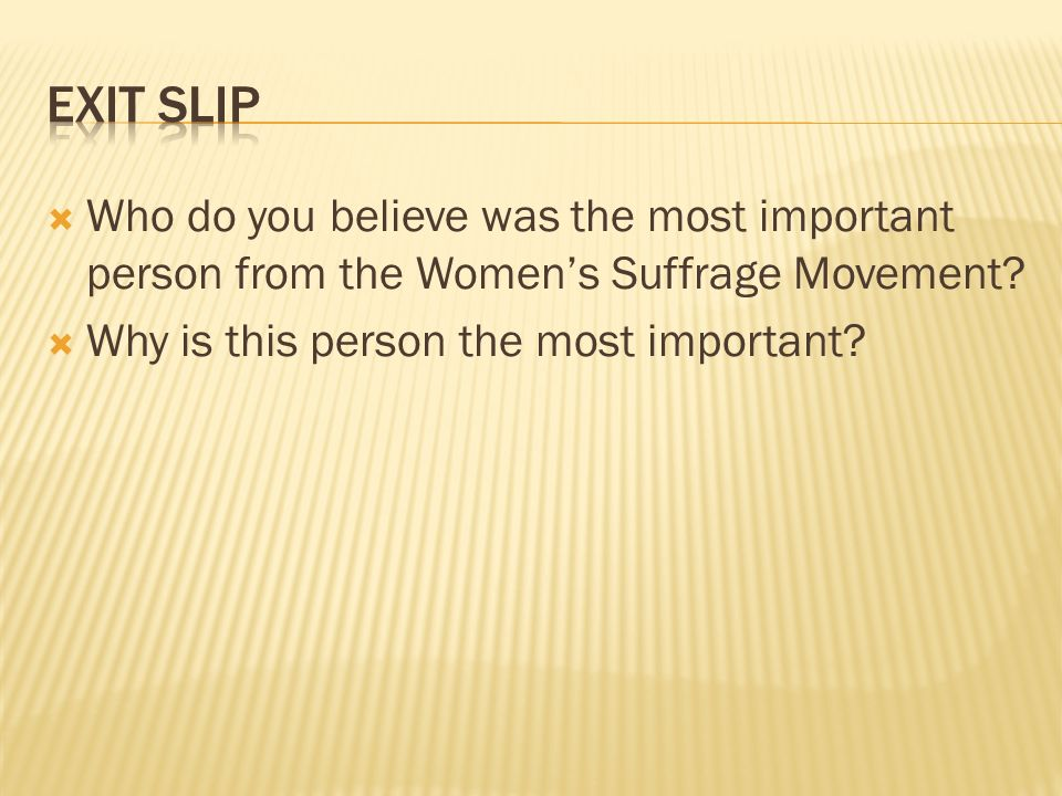 Exit SLip Who do you believe was the most important person from the Women's Suffrage Movement.