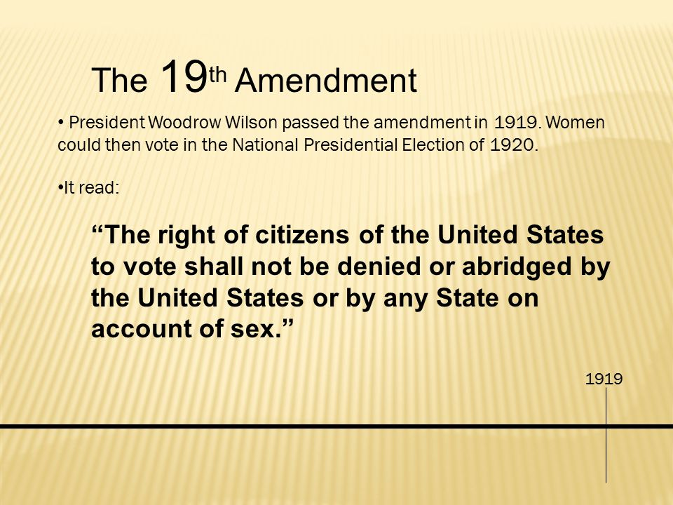 The 19th Amendment President Woodrow Wilson passed the amendment in Women could then vote in the National Presidential Election of