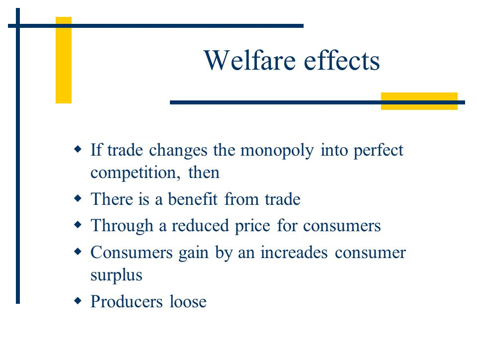 Welfare effects If trade changes the monopoly into perfect competition, then. There is a benefit from trade.