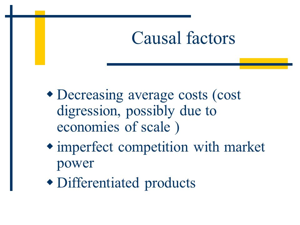 Causal factors Decreasing average costs (cost digression, possibly due to economies of scale ) imperfect competition with market power.