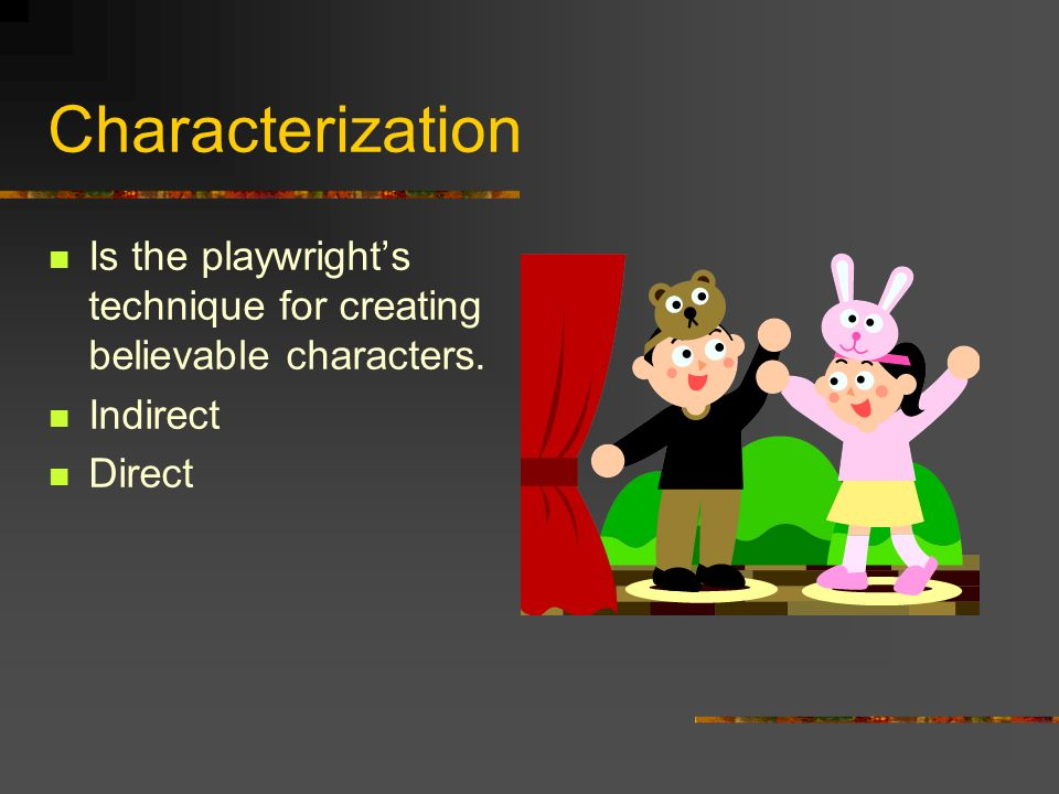 Characterization Is the playwright's technique for creating believable characters. Indirect Direct