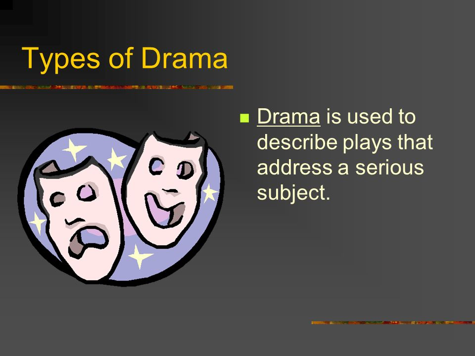Types of Drama Drama is used to describe plays that address a serious subject.